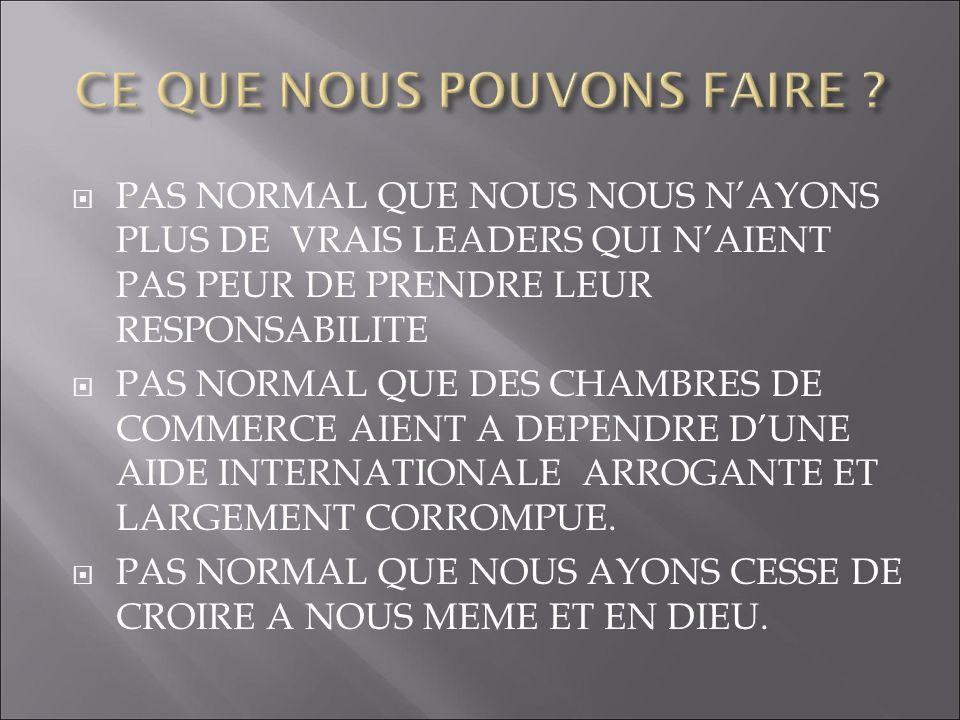PAS NORMAL QUE NOUS NOUS NAYONS PLUS DE VRAIS LEADERS QUI NAIENT PAS PEUR DE PRENDRE LEUR RESPONSABILITE PAS NORMAL QUE DES CHAMBRES DE COMMERCE AIENT