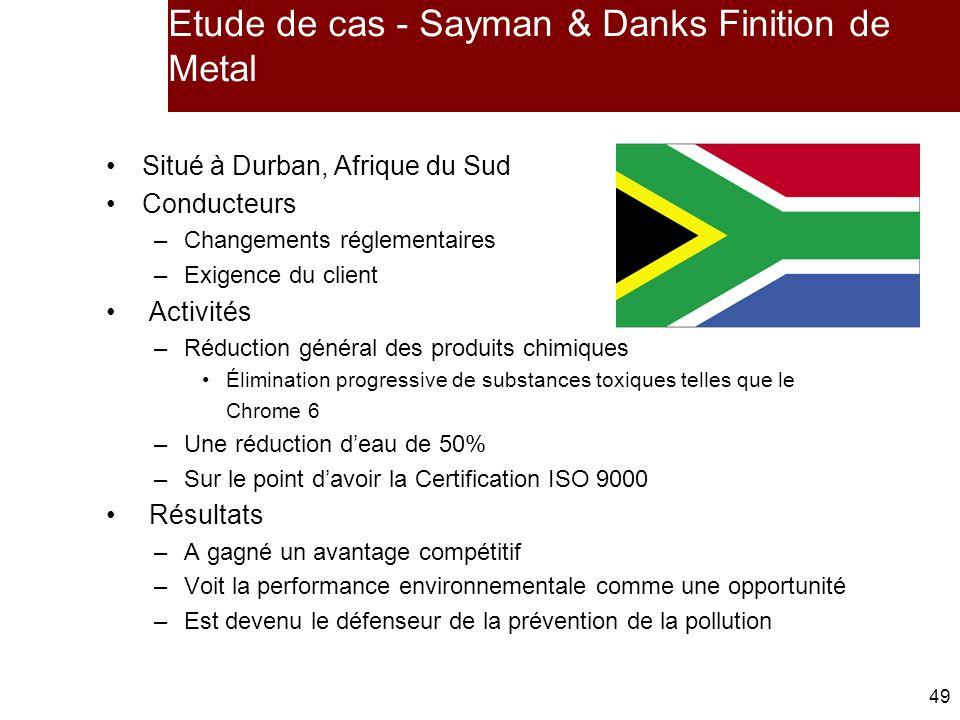 49 Etude de cas - Sayman & Danks Finition de Metal Situé à Durban, Afrique du Sud Conducteurs –Changements réglementaires –Exigence du client Activités –Réduction général des produits chimiques Élimination progressive de substances toxiques telles que le Chrome 6 –Une réduction deau de 50% –Sur le point davoir la Certification ISO 9000 Résultats –A gagné un avantage compétitif –Voit la performance environnementale comme une opportunité –Est devenu le défenseur de la prévention de la pollution