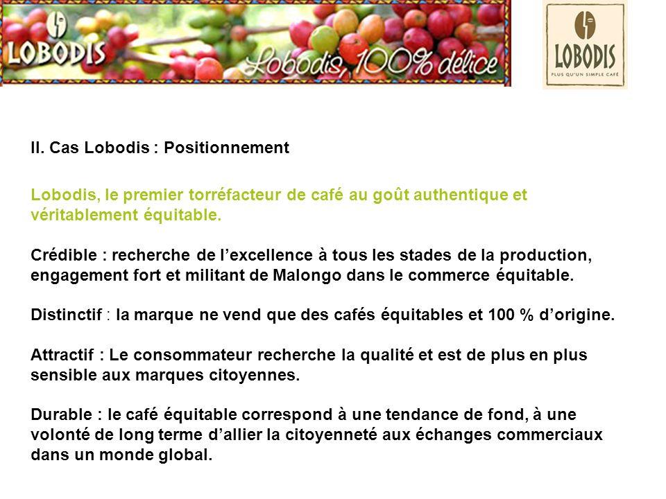 II. Cas Lobodis : Positionnement Lobodis, le premier torréfacteur de café au goût authentique et véritablement équitable. Crédible : recherche de lexc