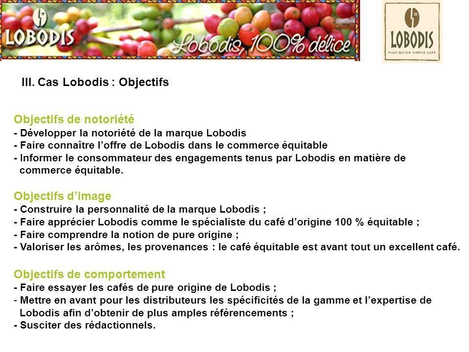 III. Cas Lobodis : Objectifs Objectifs de notoriété - Développer la notoriété de la marque Lobodis - Faire connaître loffre de Lobodis dans le commerc