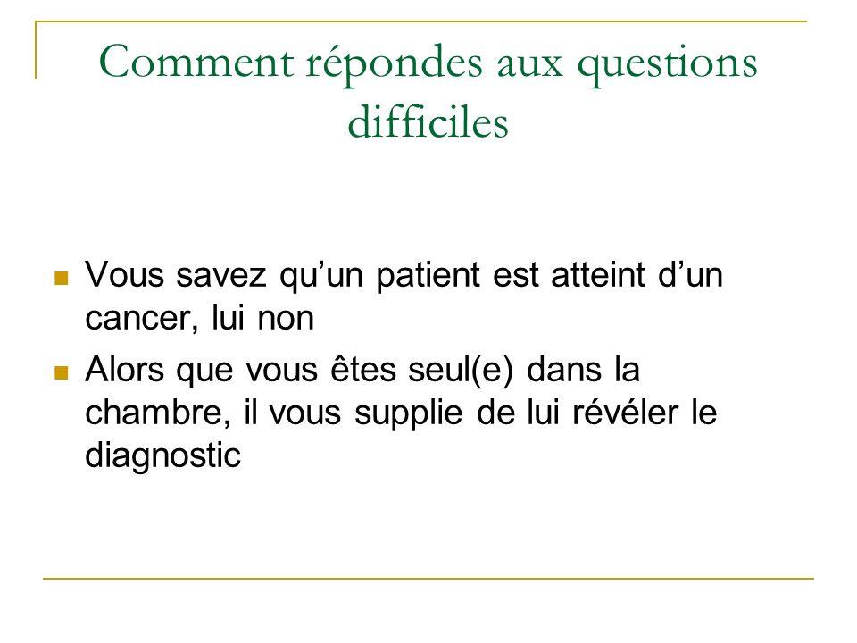 Vous savez quun patient est atteint dun cancer, lui non Alors que vous êtes seul(e) dans la chambre, il vous supplie de lui révéler le diagnostic Comment répondes aux questions difficiles