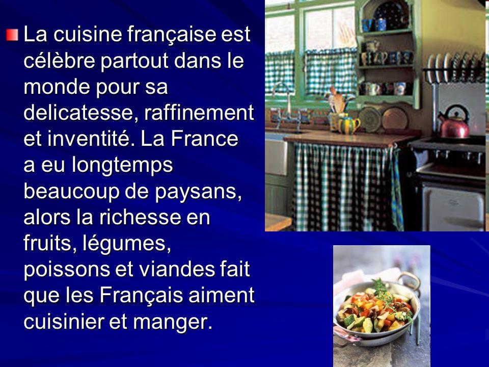 La cuisine française est célèbre partout dans le monde pour sa delicatesse, raffinement et inventité. La France a eu longtemps beaucoup de paysans, al