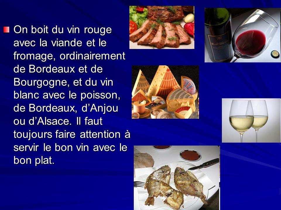 On boit du vin rouge avec la viande et le fromage, ordinairement de Bordeaux et de Bourgogne, et du vin blanc avec le poisson, de Bordeaux, dAnjou ou