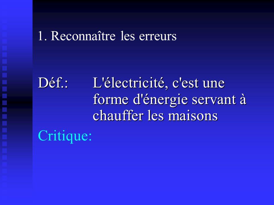 1. Reconnaître les erreurs Déf.: L'électricité, c'est une forme d'énergie servant à chauffer les maisons Critique: