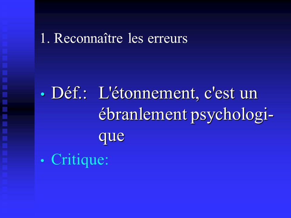 1. Reconnaître les erreurs Déf.: L'étonnement, c'est un ébranlement psychologi- que Déf.: L'étonnement, c'est un ébranlement psychologi- que Critique:
