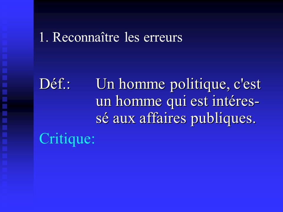 1. Reconnaître les erreurs Déf.: Un homme politique, c'est un homme qui est intéres- sé aux affaires publiques. Critique: