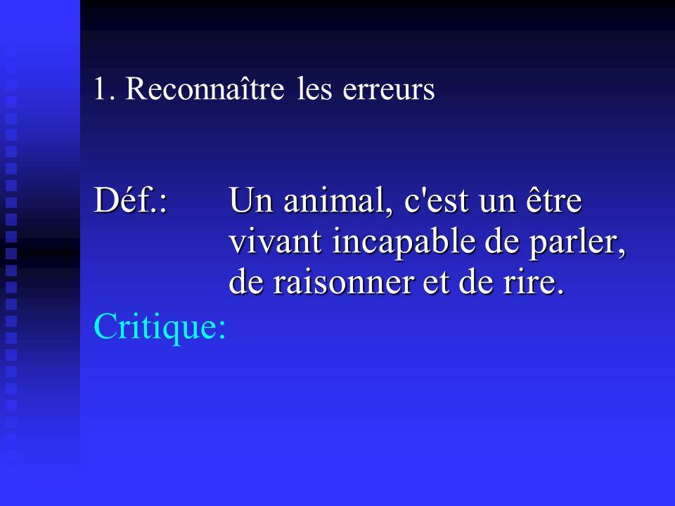 1. Reconnaître les erreurs Déf.: Un animal, c'est un être vivant incapable de parler, de raisonner et de rire. Critique: