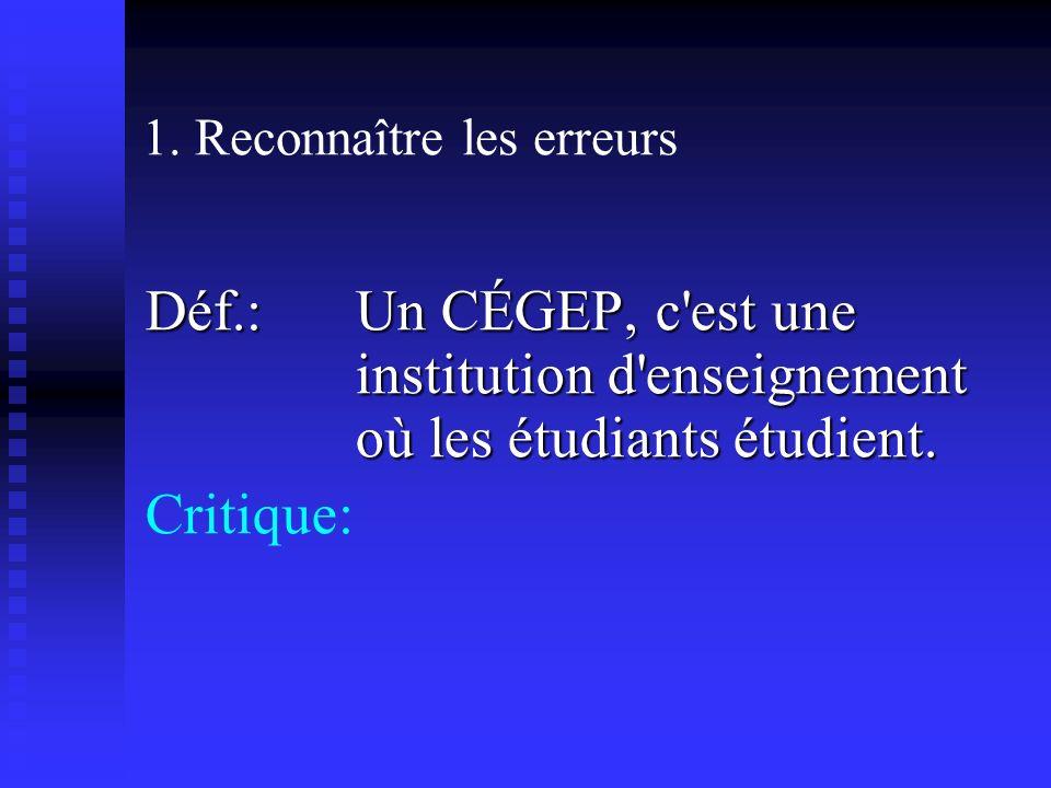 1. Reconnaître les erreurs Déf.: Un CÉGEP, c'est une institution d'enseignement où les étudiants étudient. Critique: