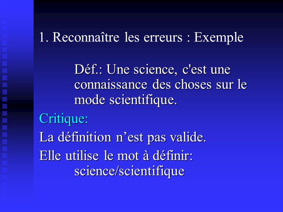 1. Reconnaître les erreurs : Exemple Déf.: Une science, c'est une connaissance des choses sur le mode scientifique. Critique: La définition nest pas v