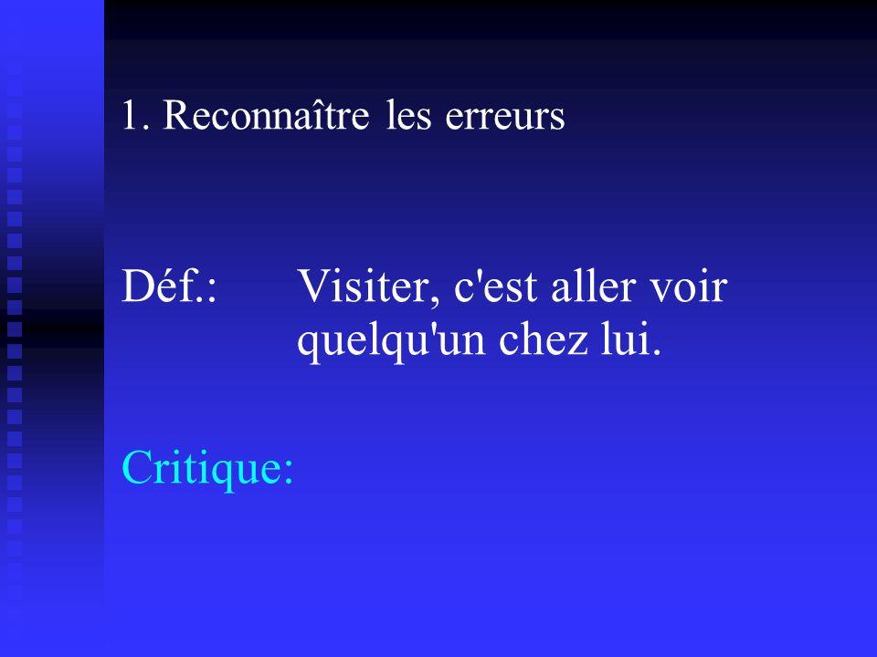 1. Reconnaître les erreurs Déf.: Visiter, c est aller voir quelqu un chez lui. Critique:
