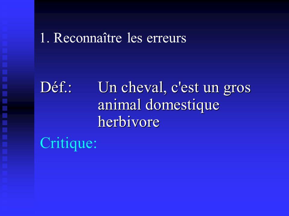 1. Reconnaître les erreurs Déf.: Un cheval, c est un gros animal domestique herbivore Critique: