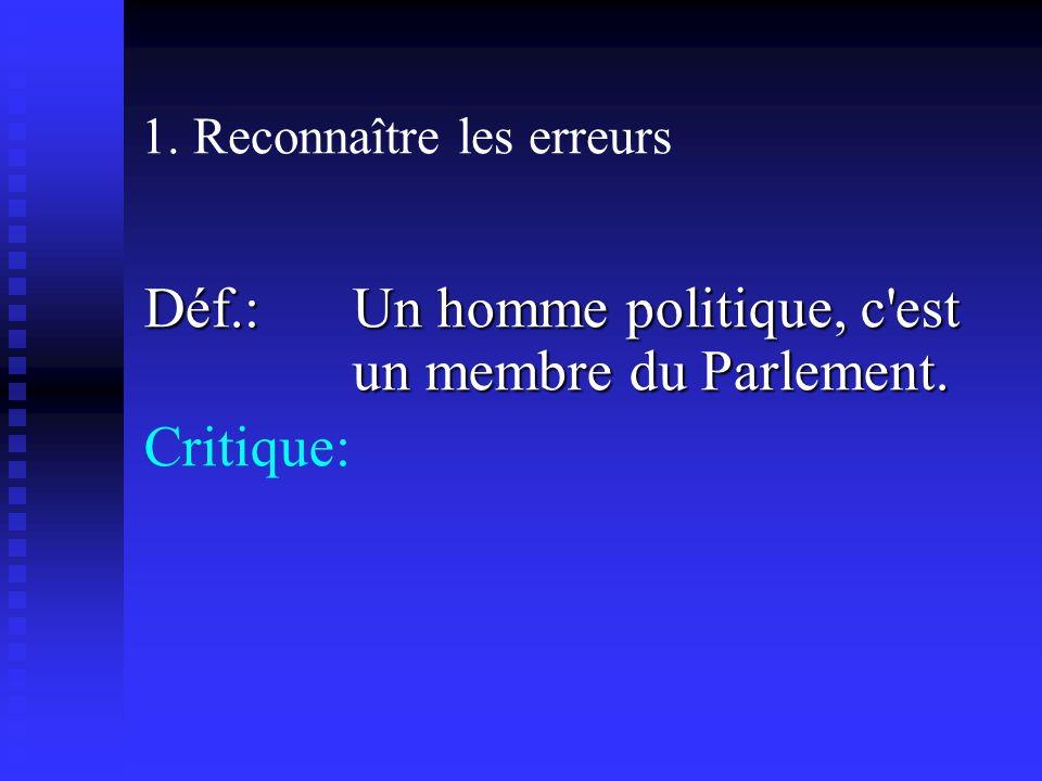 1. Reconnaître les erreurs Déf.: Un homme politique, c est un membre du Parlement. Critique: