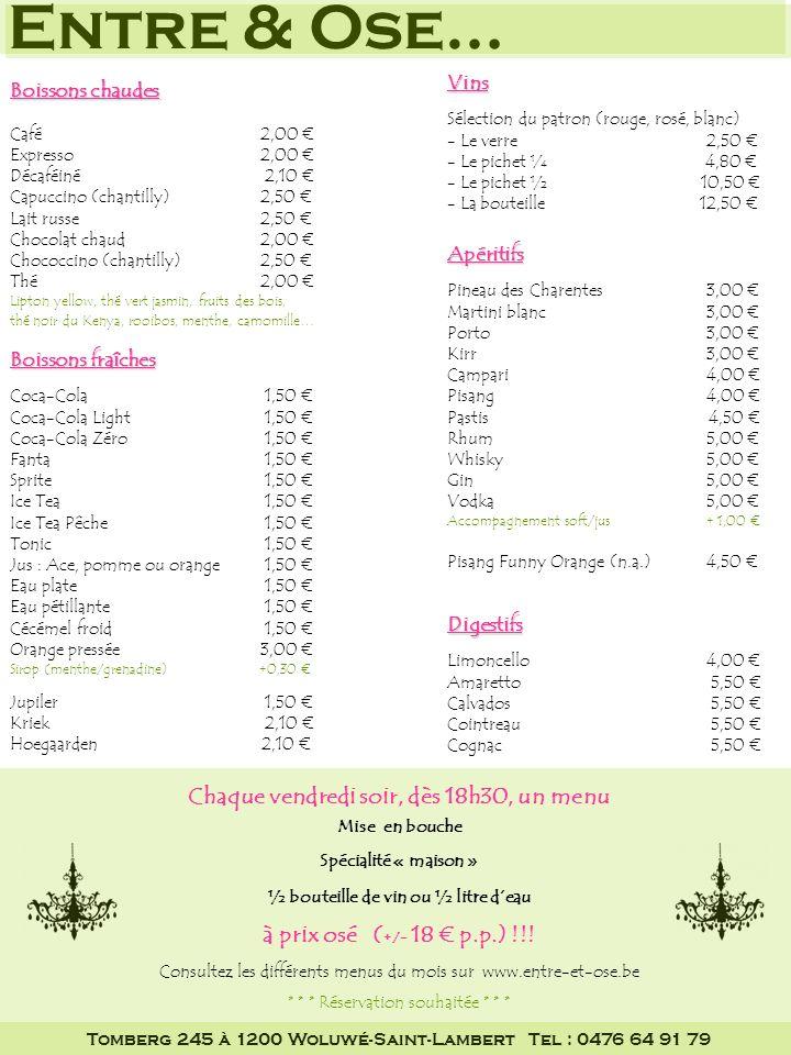 Entre & Ose… Petit creux Soupe & pain 3,50 Quiche & salade 4,00 Toast cannibale 6,00 Croque Monsieur 6,50 Croque Hawaï 7,00 Croque « Entre & Ose » 7,50 Toast et croques composés de 2 pièces + salade Salade pêche au thon 8,00 Assiette de crudités 5,00 Assiette « Entre & Ose » 8,00 1 morceau de quiche 2 verrines avec les produits du jour salade composée Coin des gourmands Lasagne 8,00 Spaghetti bolognaise 8,00 Spirelli jambon & fromage 8,00 Pasta « Entre & Ose » 9,00 Pâtes enfant max.