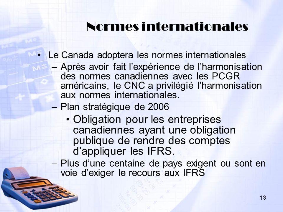 13 Normes internationales Le Canada adoptera les normes internationales –Après avoir fait lexpérience de lharmonisation des normes canadiennes avec le