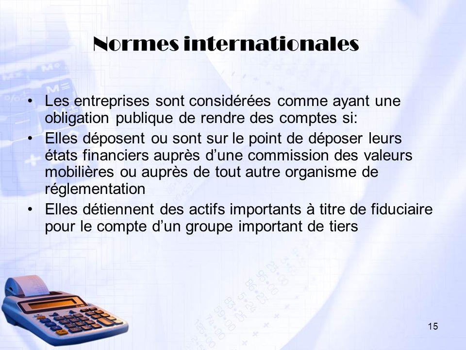 15 Normes internationales Les entreprises sont considérées comme ayant une obligation publique de rendre des comptes si: Elles déposent ou sont sur le
