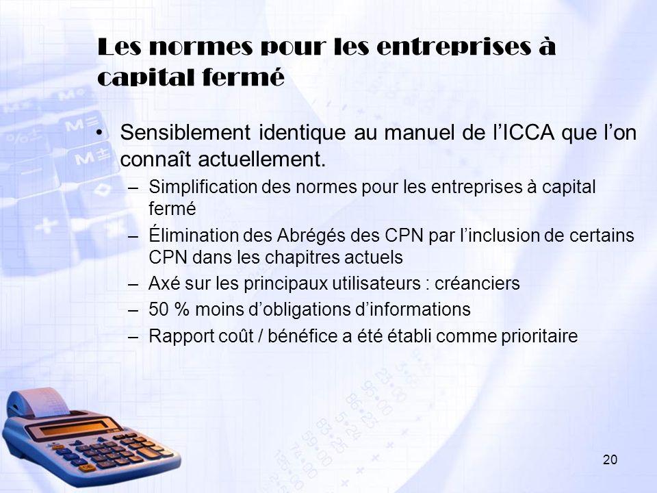 20 Les normes pour les entreprises à capital fermé Sensiblement identique au manuel de lICCA que lon connaît actuellement. –Simplification des normes