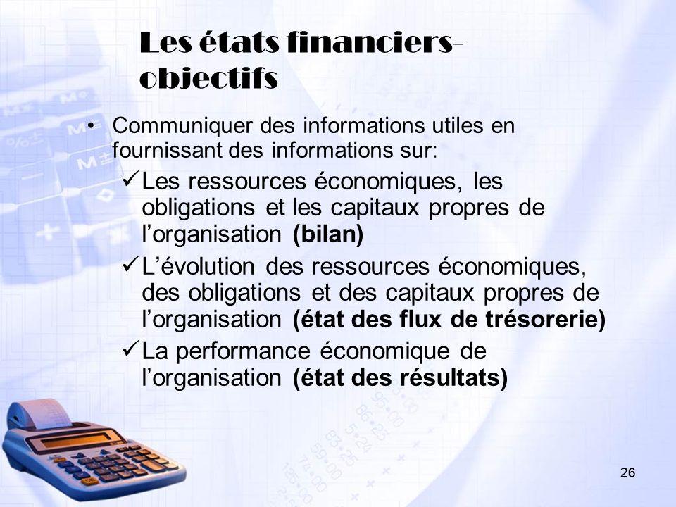 26 Les états financiers- objectifs Communiquer des informations utiles en fournissant des informations sur: Les ressources économiques, les obligation