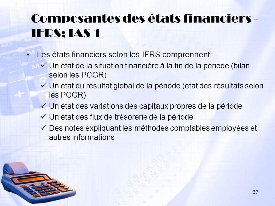 37 Composantes des états financiers - IFRS; IAS 1 Les états financiers selon les IFRS comprennent: Un état de la situation financière à la fin de la p