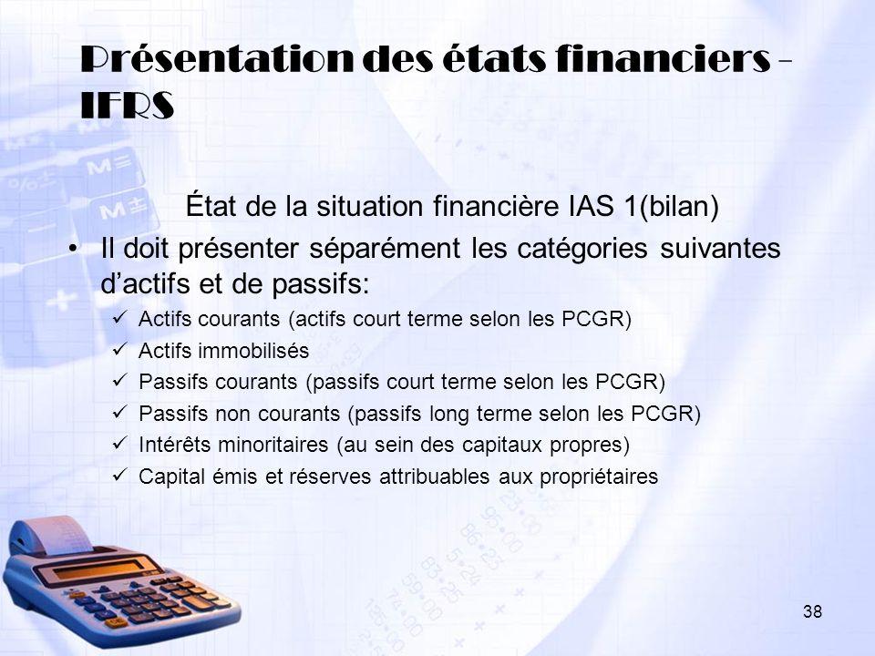 38 Présentation des états financiers - IFRS État de la situation financière IAS 1(bilan) Il doit présenter séparément les catégories suivantes dactifs
