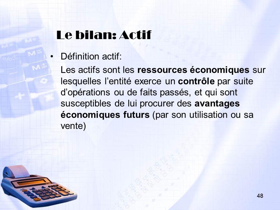 48 Le bilan: Actif Définition actif: Les actifs sont les ressources économiques sur lesquelles lentité exerce un contrôle par suite dopérations ou de