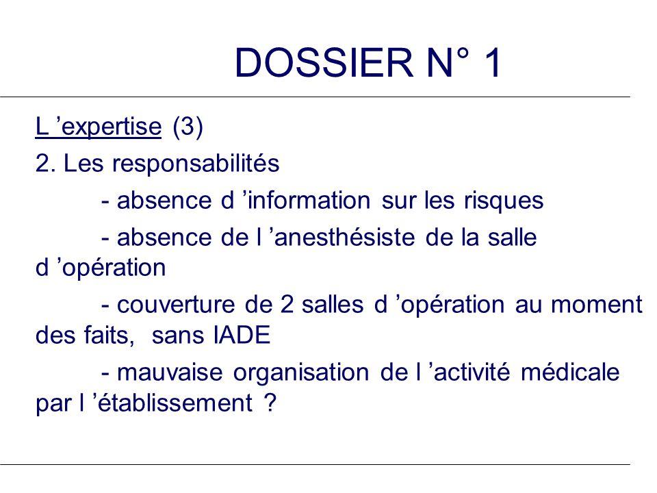 DOSSIER N° 1 L expertise (3) 2. Les responsabilités - absence d information sur les risques - absence de l anesthésiste de la salle d opération - couv