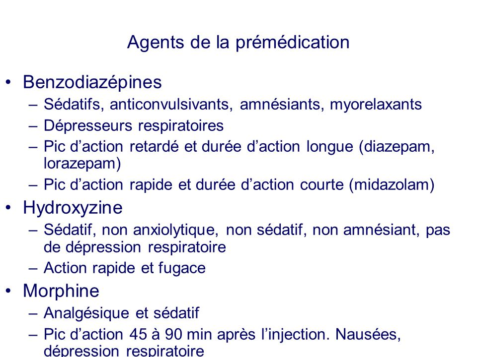 Agents de la prémédication Benzodiazépines –Sédatifs, anticonvulsivants, amnésiants, myorelaxants –Dépresseurs respiratoires –Pic daction retardé et d