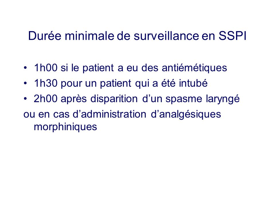 Durée minimale de surveillance en SSPI 1h00 si le patient a eu des antiémétiques 1h30 pour un patient qui a été intubé 2h00 après disparition dun spas
