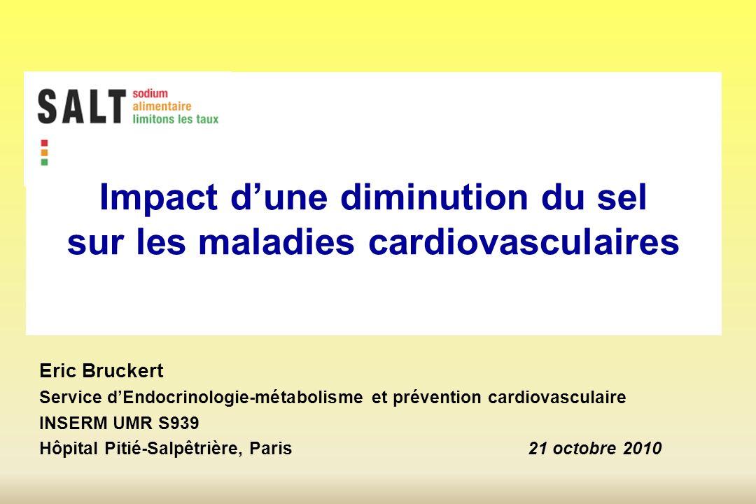 Eric Bruckert Service dEndocrinologie-métabolisme et prévention cardiovasculaire INSERM UMR S939 Hôpital Pitié-Salpêtrière, Paris 21 octobre 2010 Impact dune diminution du sel sur les maladies cardiovasculaires