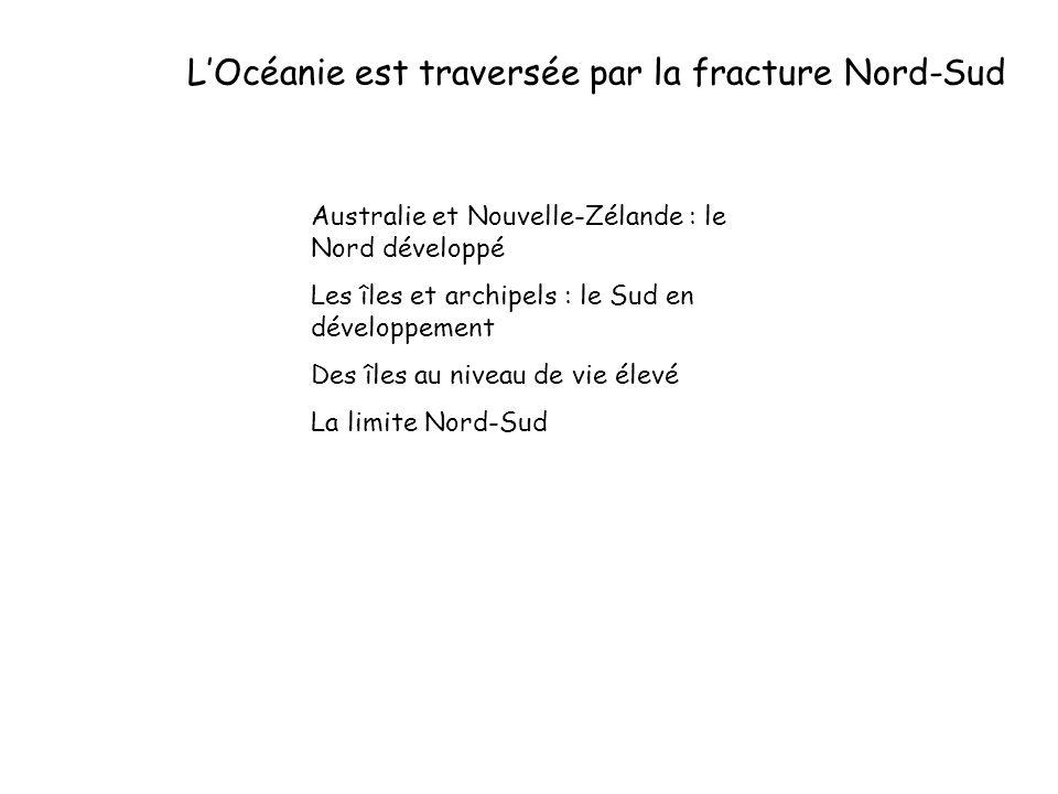 LOcéanie est traversée par la fracture Nord-Sud Australie et Nouvelle-Zélande : le Nord développé Les îles et archipels : le Sud en développement Des îles au niveau de vie élevé La limite Nord-Sud Les grandes aires ethno- culturelles