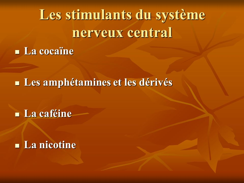 Les stimulants du système nerveux central La cocaïne La cocaïne Les amphétamines et les dérivés Les amphétamines et les dérivés La caféine La caféine