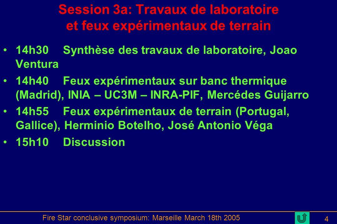 Fire Star conclusive symposium: Marseille March 18th 2005 4 Session 3a: Travaux de laboratoire et feux expérimentaux de terrain 14h30Synthèse des travaux de laboratoire, Joao Ventura 14h40Feux expérimentaux sur banc thermique (Madrid), INIA – UC3M – INRA-PIF, Mercédes Guijarro 14h55Feux expérimentaux de terrain (Portugal, Gallice), Herminio Botelho, José Antonio Véga 15h10Discussion