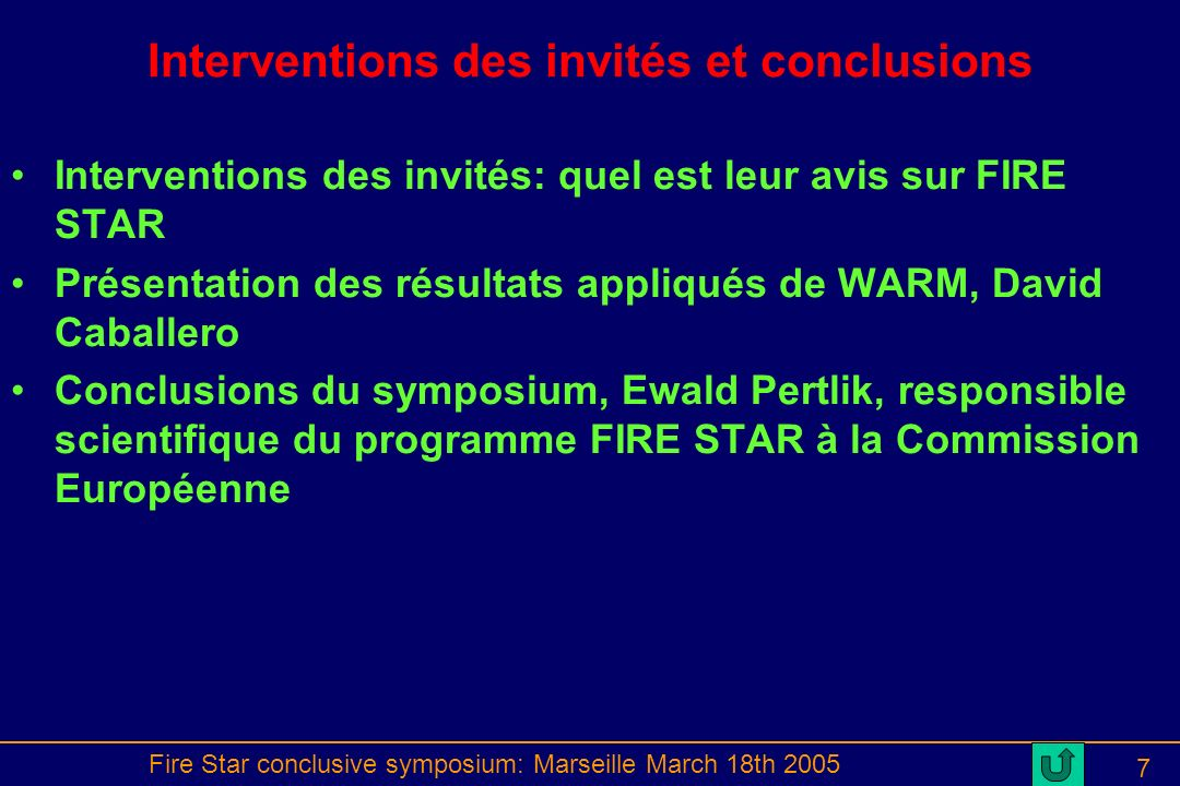 Fire Star conclusive symposium: Marseille March 18th 2005 7 Interventions des invités et conclusions Interventions des invités: quel est leur avis sur FIRE STAR Présentation des résultats appliqués de WARM, David Caballero Conclusions du symposium, Ewald Pertlik, responsible scientifique du programme FIRE STAR à la Commission Européenne