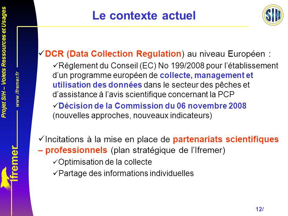 Projet SIH – Volets Ressources et Usages 12/ DCR (Data Collection Regulation) au niveau Européen : Réglement du Conseil (EC) No 199/2008 pour létablissement dun programme européen de collecte, management et utilisation des données dans le secteur des pêches et dassistance à lavis scientifique concernant la PCP Décision de la Commission du 06 novembre 2008 (nouvelles approches, nouveaux indicateurs) Incitations à la mise en place de partenariats scientifiques – professionnels (plan stratégique de lIfremer) Optimisation de la collecte Partage des informations individuelles Le contexte actuel