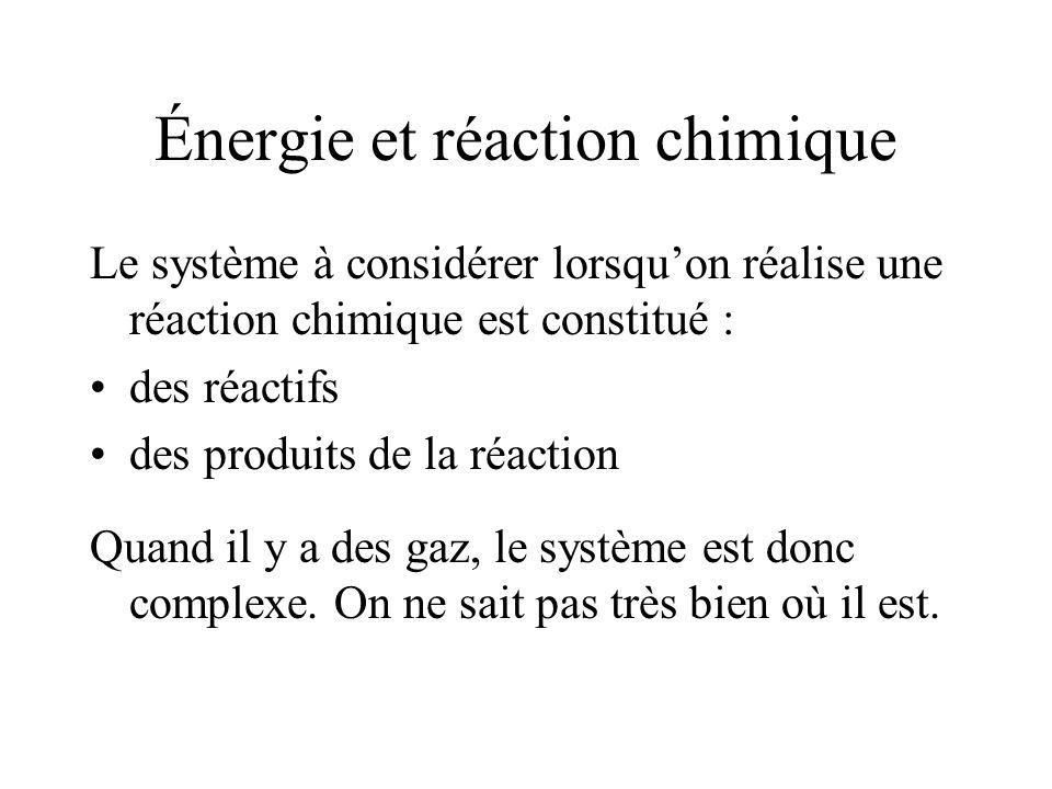 Énergie et réaction chimique Le système à considérer lorsquon réalise une réaction chimique est constitué : des réactifs des produits de la réaction Quand il y a des gaz, le système est donc complexe.