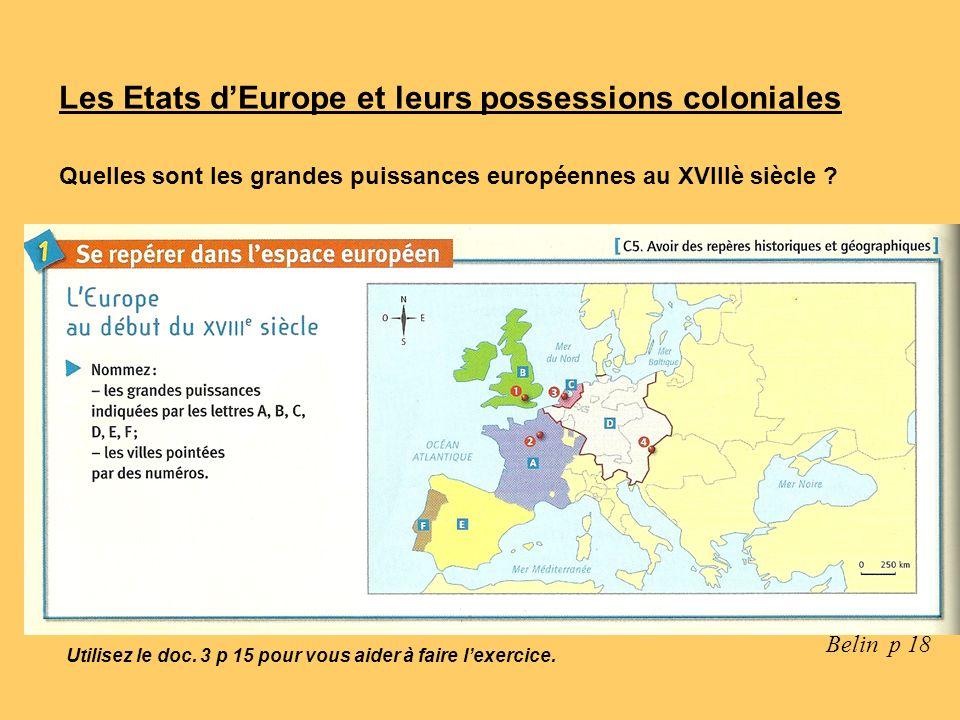 Les Etats dEurope et leurs possessions coloniales Quelles sont les grandes puissances européennes au XVIIIè siècle ? Belin p 18 Utilisez le doc. 3 p 1