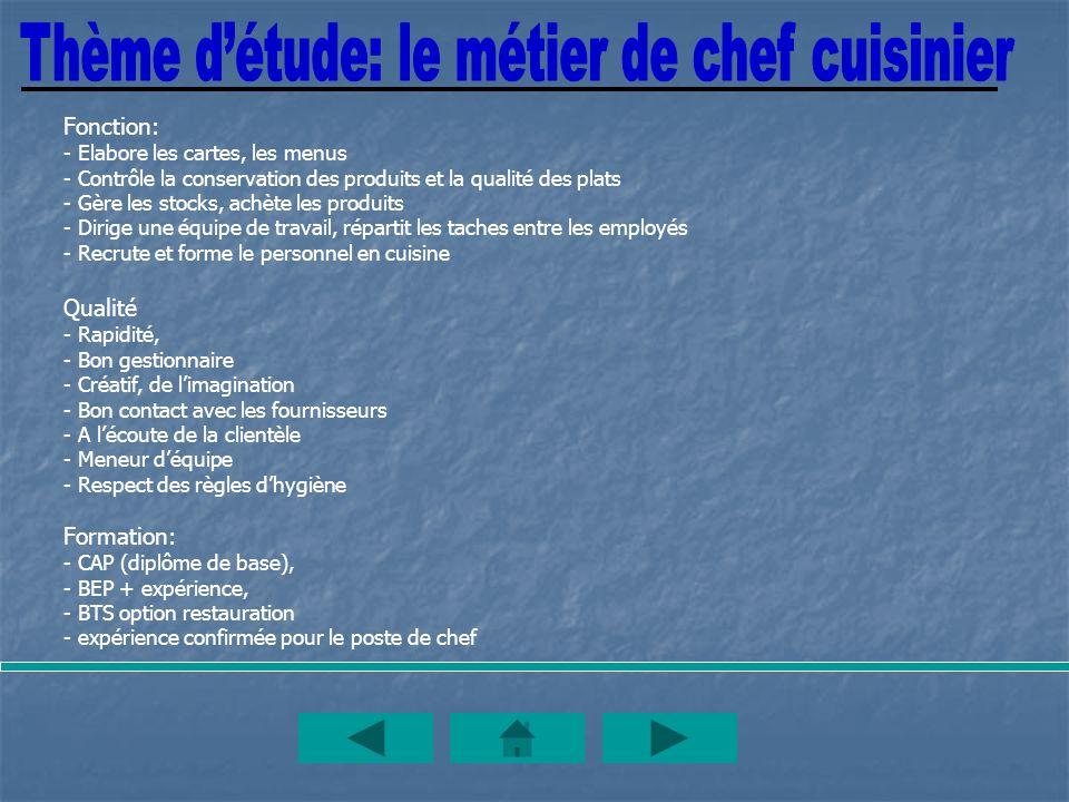 Fonction: - Elabore les cartes, les menus - Contrôle la conservation des produits et la qualité des plats - Gère les stocks, achète les produits - Dir