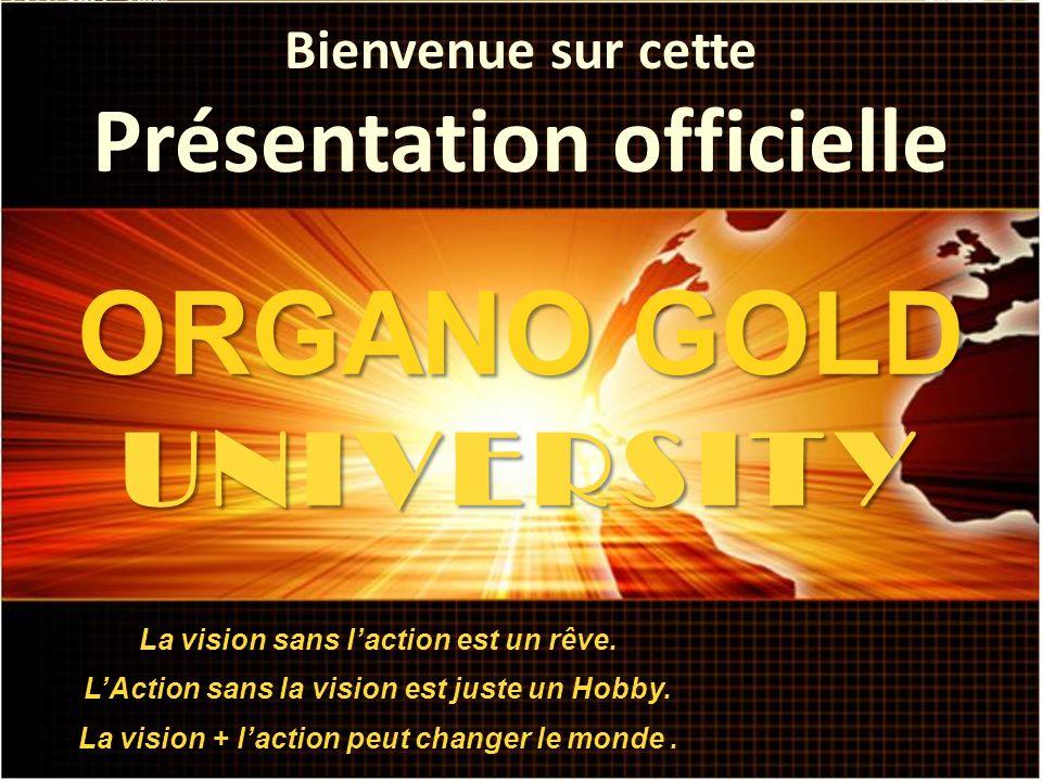 Bienvenue sur cette Présentation officielle ORGANO GOLD UNIVERSITY La vision sans laction est un rêve. LAction sans la vision est juste un Hobby. La v