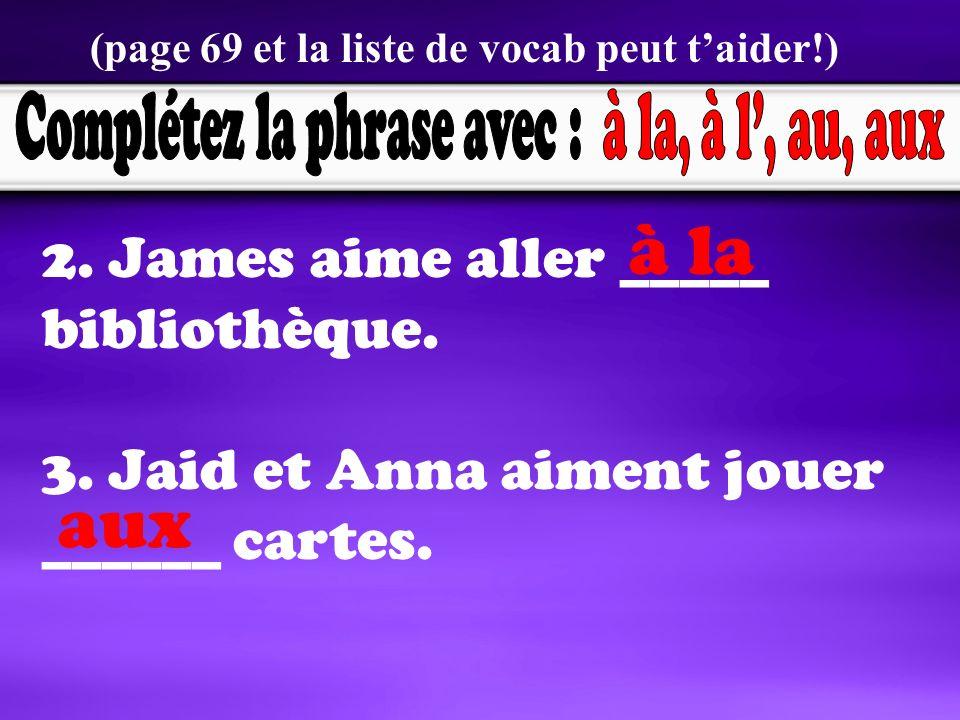 2. James aime aller _____ bibliothèque. 3. Jaid et Anna aiment jouer ______ cartes.