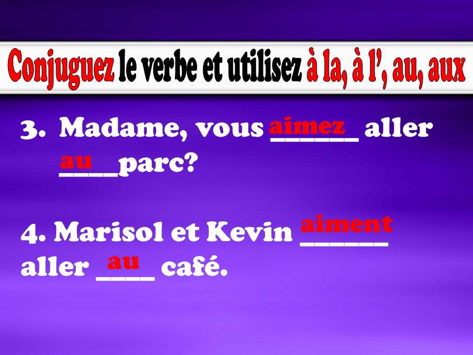 3.Madame, vous ______ aller ____parc. 4. Marisol et Kevin ______ aller ____ café.