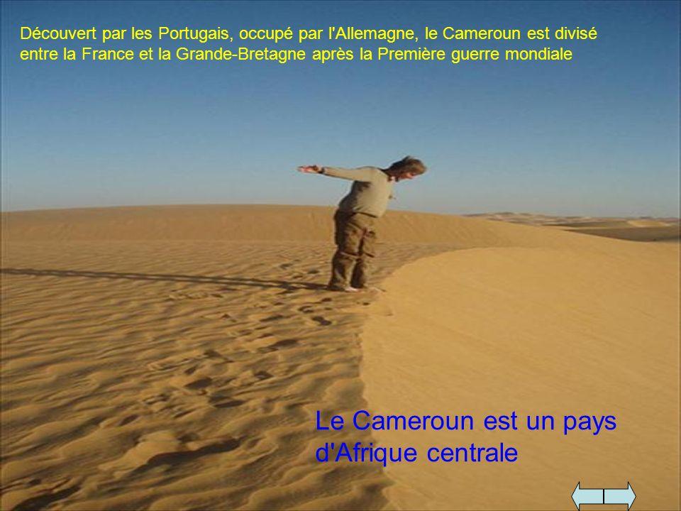Le Cameroun est un pays d'Afrique centrale Découvert par les Portugais, occupé par l'Allemagne, le Cameroun est divisé entre la France et la Grande-Br