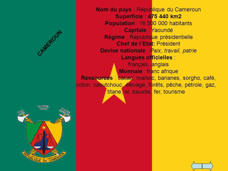 Nom du pays : République du Cameroun Superficie : 475 440 km2 Population : 16 500 000 habitants Capitale : Yaoundé Régime : République présidentielle