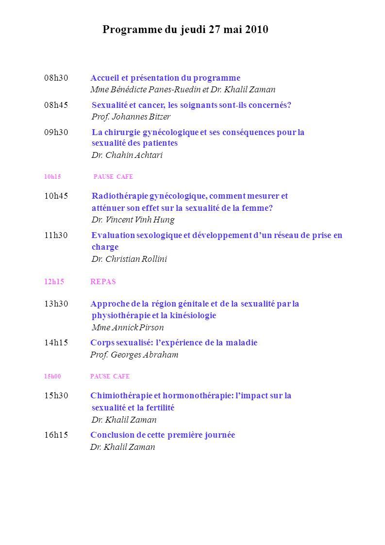 Programme du jeudi 27 mai 2010 08h30Accueil et présentation du programme Mme Bénédicte Panes-Ruedin et Dr. Khalil Zaman 08h45 Sexualité et cancer, les