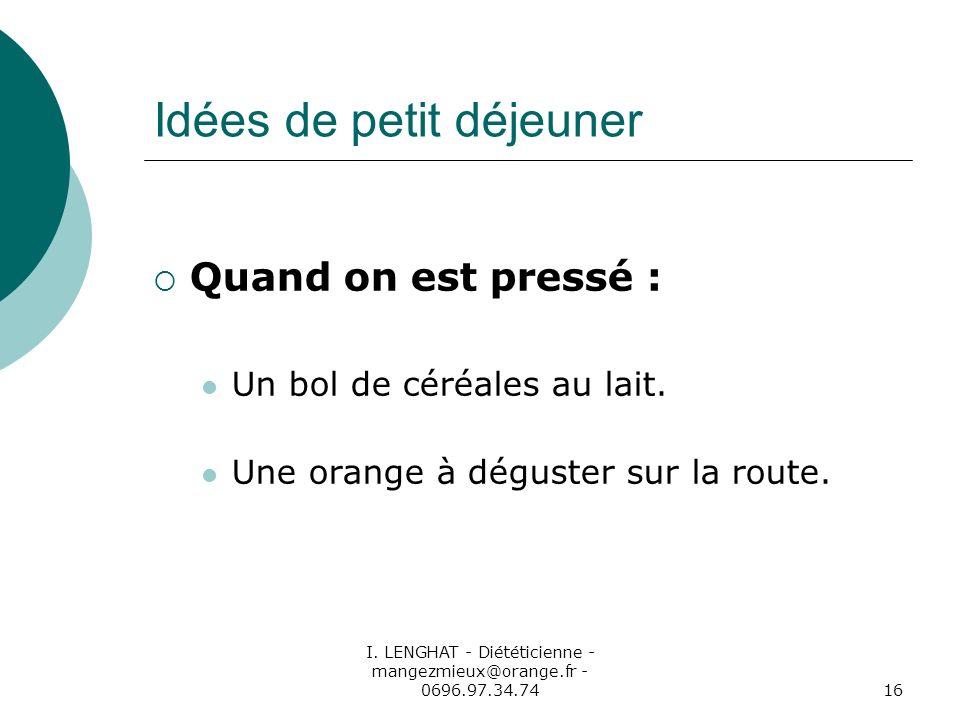 I. LENGHAT - Diététicienne - mangezmieux@orange.fr - 0696.97.34.7416 Idées de petit déjeuner Quand on est pressé : Un bol de céréales au lait. Une ora