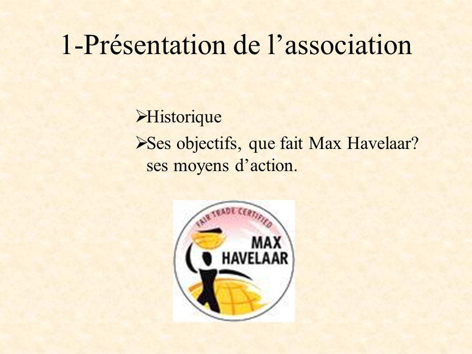 Historique Fondateurs de lassociation: Frans van der Hoff Nicolas Roozen 1989 création du label commerce équitable sous le nom de Max Havelaar Deux causes principales à lorigine de la précarité des producteurs de café – la puissance des intermédiaires locaux – les variations des cotations du café