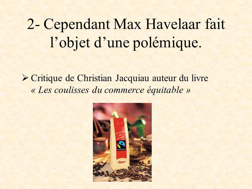 2- Cependant Max Havelaar fait lobjet dune polémique. Critique de Christian Jacquiau auteur du livre « Les coulisses du commerce équitable »