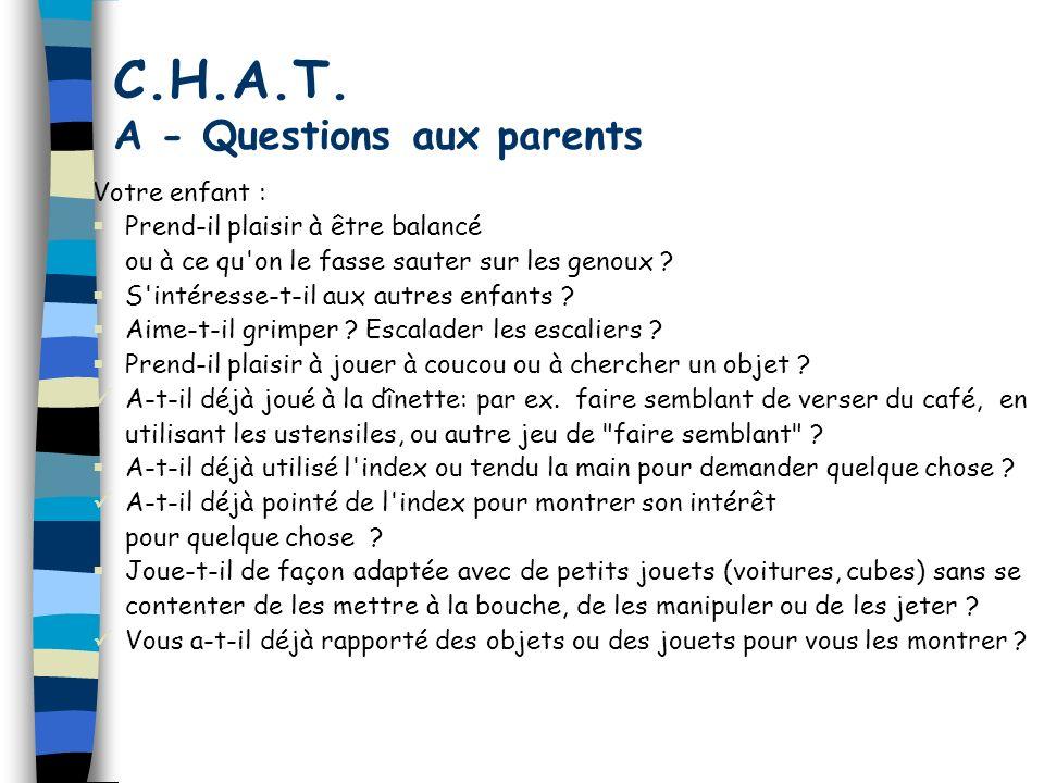 C.H.A.T. A - Questions aux parents Votre enfant : Prend-il plaisir à être balancé ou à ce qu'on le fasse sauter sur les genoux ? S'intéresse-t-il aux
