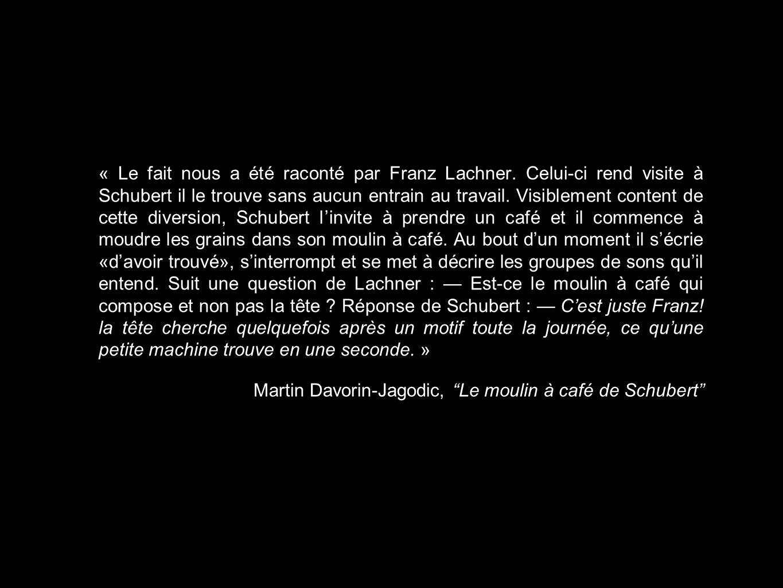 « Le fait nous a été raconté par Franz Lachner. Celui-ci rend visite à Schubert il le trouve sans aucun entrain au travail. Visiblement content de cet
