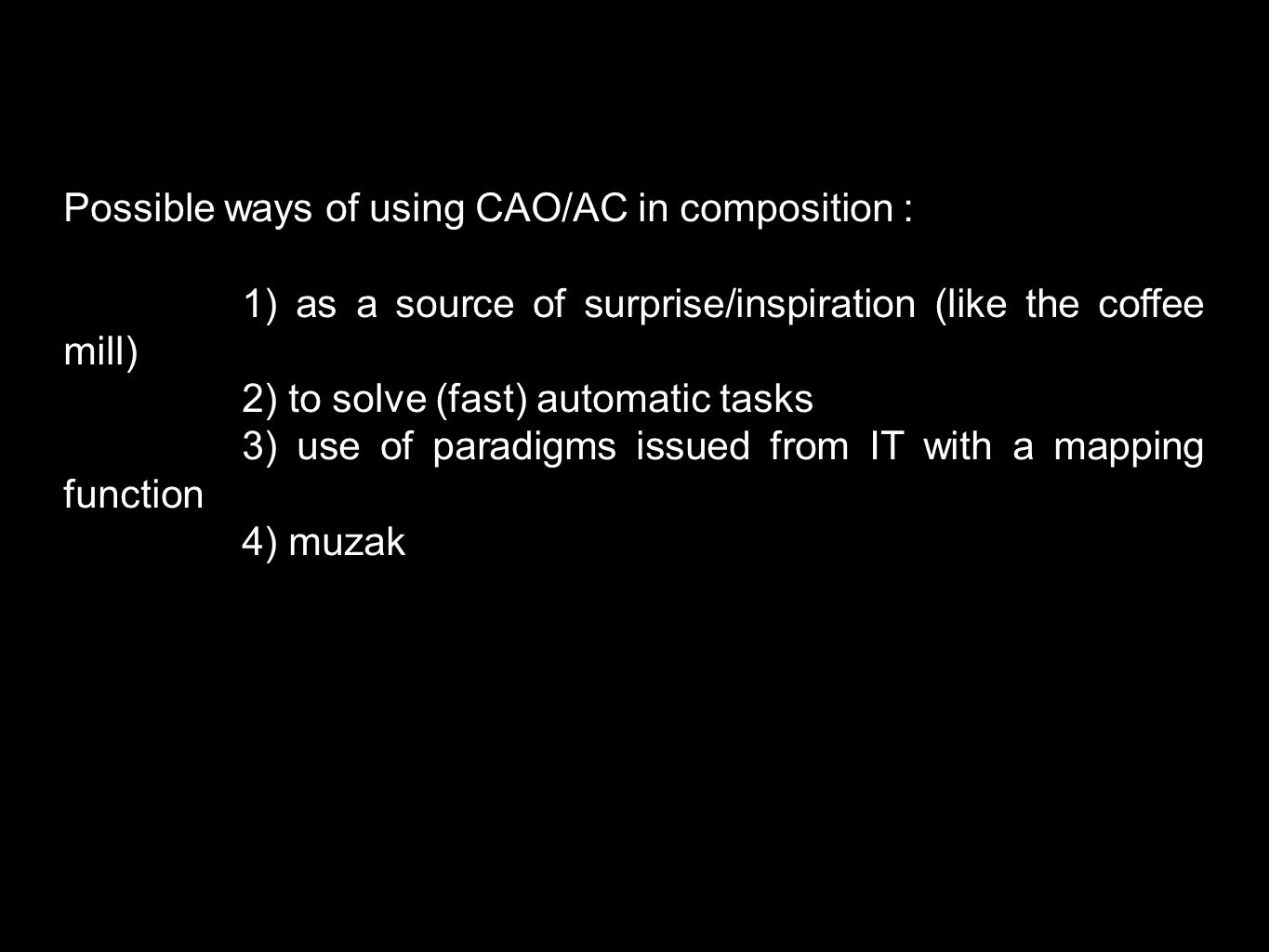 Possible ways of using CAO/AC in composition : 1) as a source of surprise/inspiration (like the coffee mill) 2) to solve (fast) automatic tasks 3) use of paradigms issued from IT with a mapping function 4) muzak