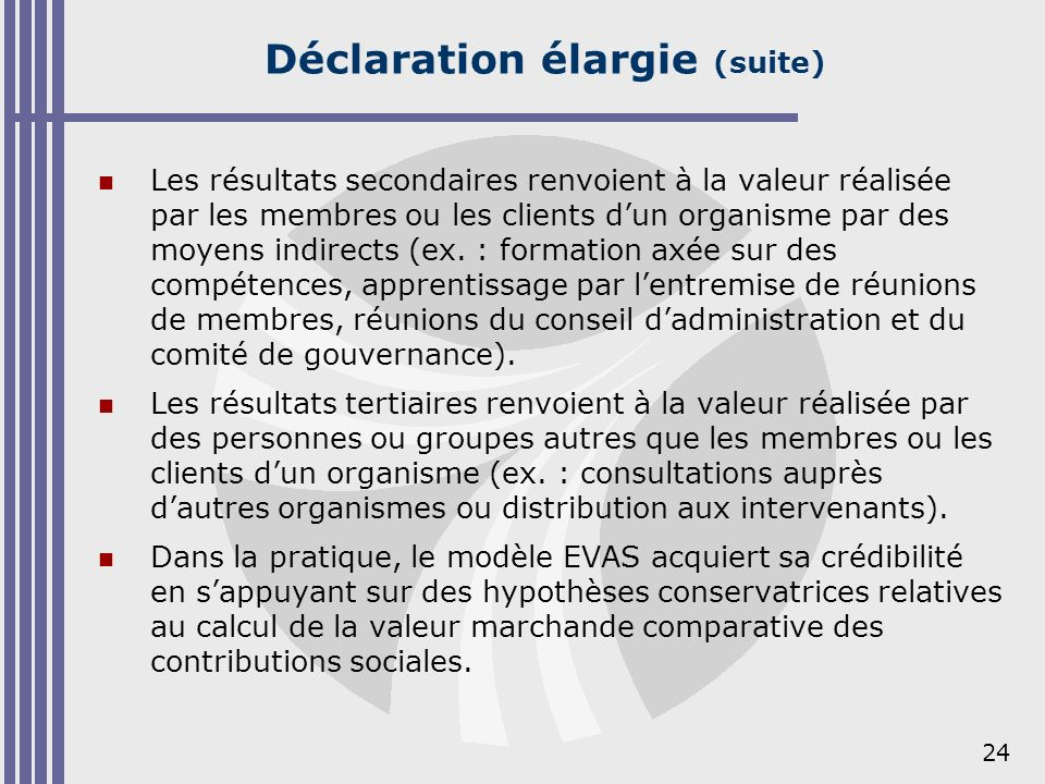 24 Déclaration élargie (suite) Les résultats secondaires renvoient à la valeur réalisée par les membres ou les clients dun organisme par des moyens in