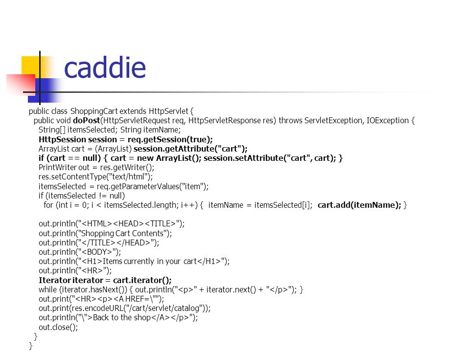 caddie public class ShoppingCart extends HttpServlet { public void doPost(HttpServletRequest req, HttpServletResponse res) throws ServletException, IOException { String[] itemsSelected; String itemName; HttpSession session = req.getSession(true); ArrayList cart = (ArrayList) session.getAttribute( cart ); if (cart == null) { cart = new ArrayList(); session.setAttribute( cart , cart); } PrintWriter out = res.getWriter(); res.setContentType( text/html ); itemsSelected = req.getParameterValues( item ); if (itemsSelected != null) for (int i = 0; i < itemsSelected.length; i++) { itemName = itemsSelected[i]; cart.add(itemName); } out.println( ); out.println( Shopping Cart Contents ); out.println( ); out.println( Items currently in your cart ); out.println( ); Iterator iterator = cart.iterator(); while (iterator.hasNext()) { out.println( + iterator.next() + ); } out.print( <A HREF=\ ); out.print(res.encodeURL( /cart/servlet/catalog )); out.println( \ >Back to the shop ); out.close(); }